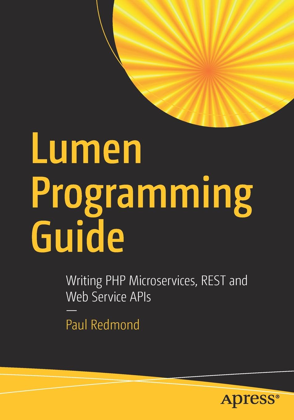 Paul Redmond Lumen Programming Guide. Writing PHP Microservices, REST and Web Service APIs sanjay patni pro restful apis design build and integrate with rest json xml and jax rs