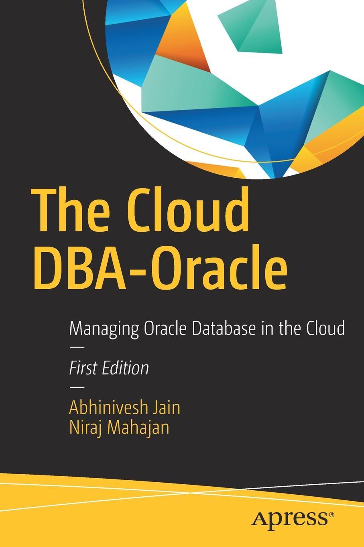 Abhinivesh Jain, Niraj Mahajan The Cloud DBA-Oracle. Managing Oracle Database in the