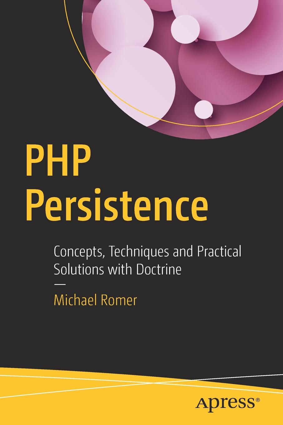 Michael Romer PHP Persistence. Concepts, Techniques and Practical Solutions with Doctrine sebastian bergmann real world solutions for developing high quality php frameworks and applications