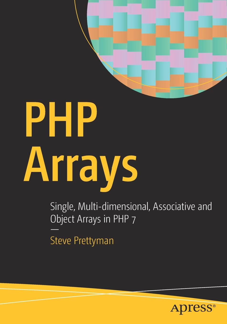 Steve Prettyman PHP Arrays. Single, Multi-dimensional, Associative and Object Arrays in PHP 7 недорго, оригинальная цена