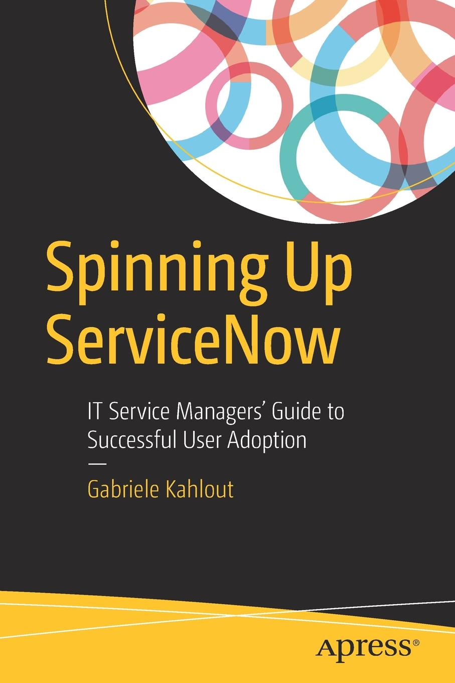 Gabriele Kahlout Spinning Up ServiceNow. IT Service Managers' Guide to Successful User Adoption