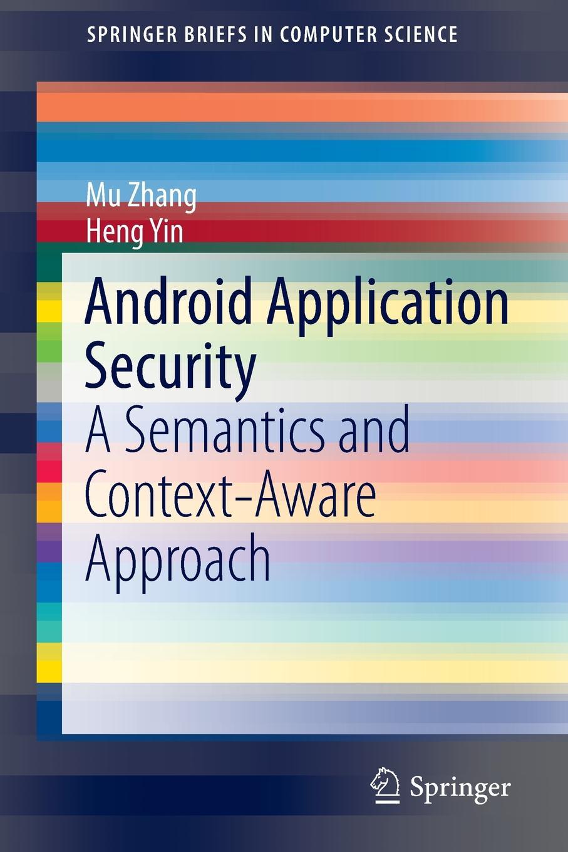 Mu Zhang, Heng Yin Android Application Security. A Semantics and Context-Aware Approach dileep keshava narayana it application security and control
