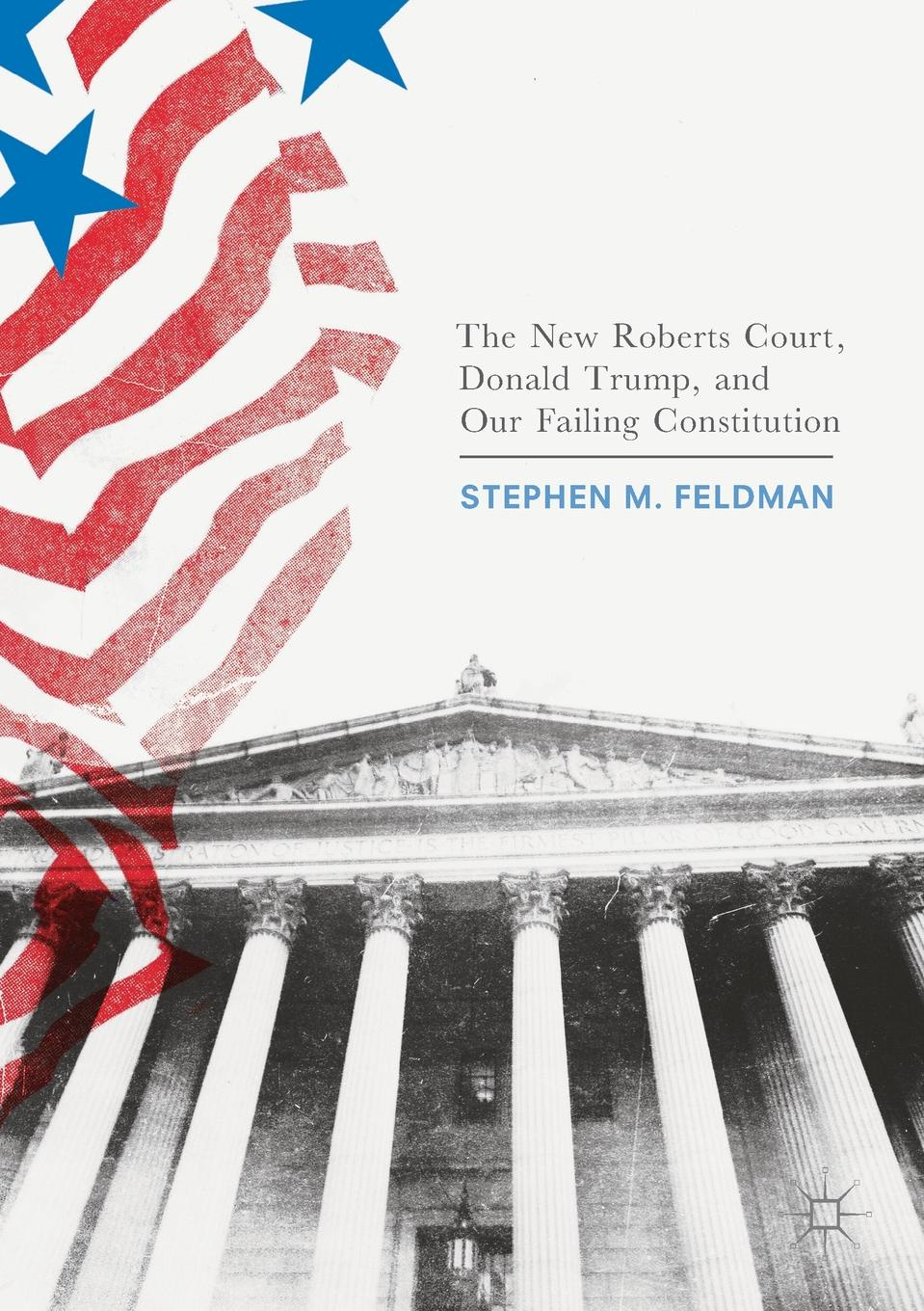 Stephen M. Feldman The New Roberts Court, Donald Trump, and Our Failing Constitution