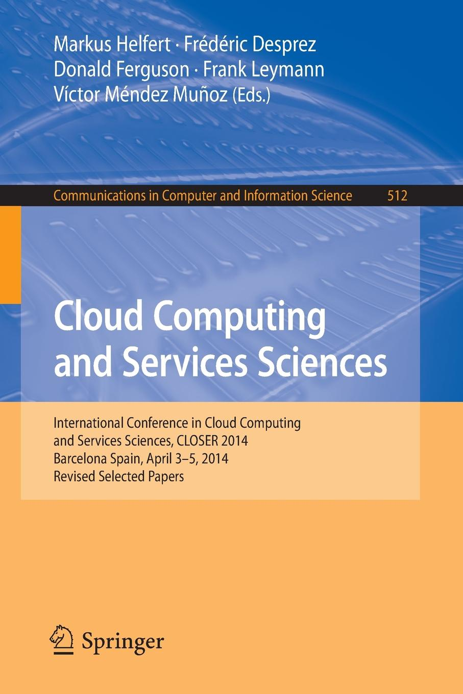 Cloud Computing and Services Sciences. International Conference in Sciences, CLOSER 2014 Barcelona Spain, April 3-5, Revised Selected Papers