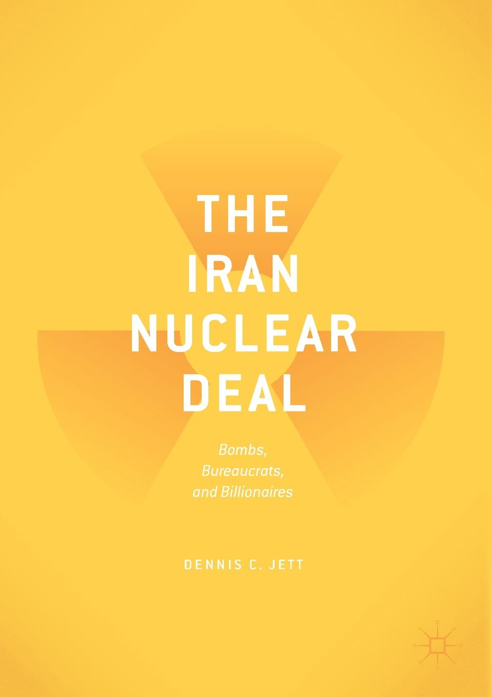 Dennis C. Jett The Iran Nuclear Deal. Bombs, Bureaucrats, and Billionaires suggestions for iran and the world