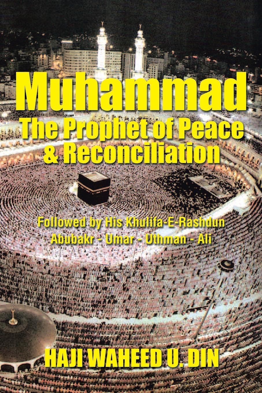 HAJI WAHEED U. DIN Muhammad the Prophet of Peace & Reconciliation. Followed by His Khulifa-E-Rashdun Abubakr - Umar - Uthman - Ali