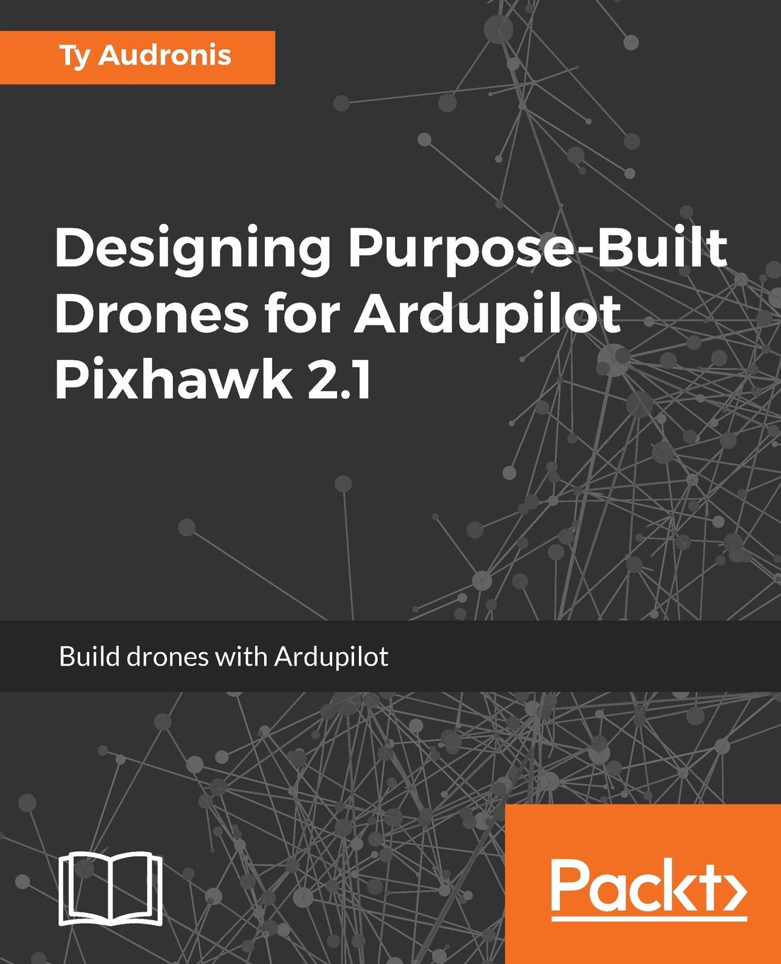 Ty Audronis Designing Purpose-Built Drones for Ardupilot Pixhawk 2.1 mark lafay drones for dummies