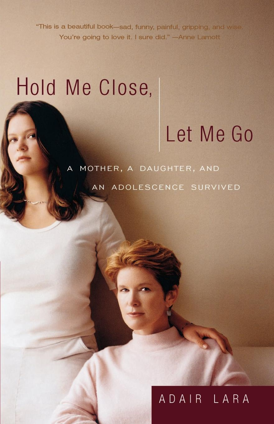 Adair Lara Hold Me Close, Let Me Go. A Mother, a Daughter and an Adolescence Survived john adair john adair s 100 greatest ideas for being a brilliant manager