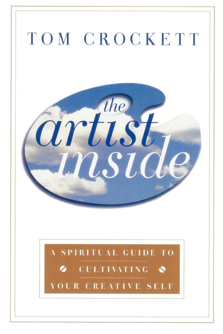 Tom Crockett The Artist Inside. A Spiritual Guide to Cultivating Your Creative Self
