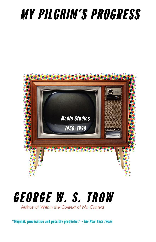 лучшая цена George W. S. Trow, George W. S. Trown My Pilgrim's Progress. Media Studies, 1950-1998