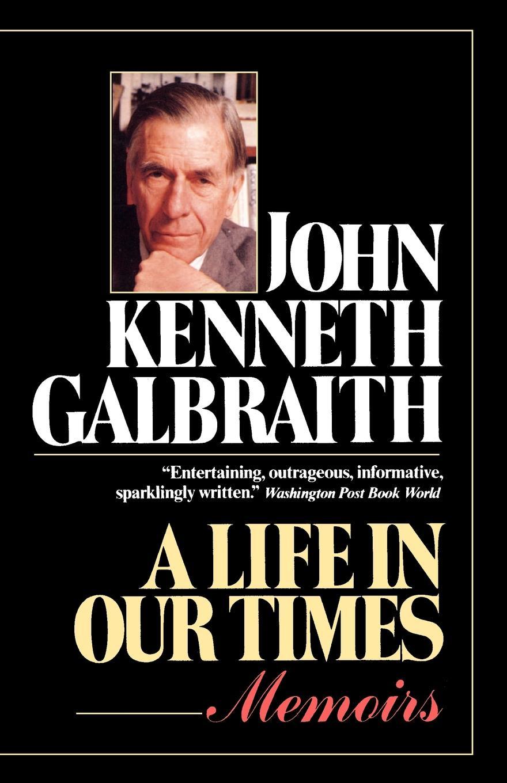 John Kenneth Galbraith A Life in Our Times