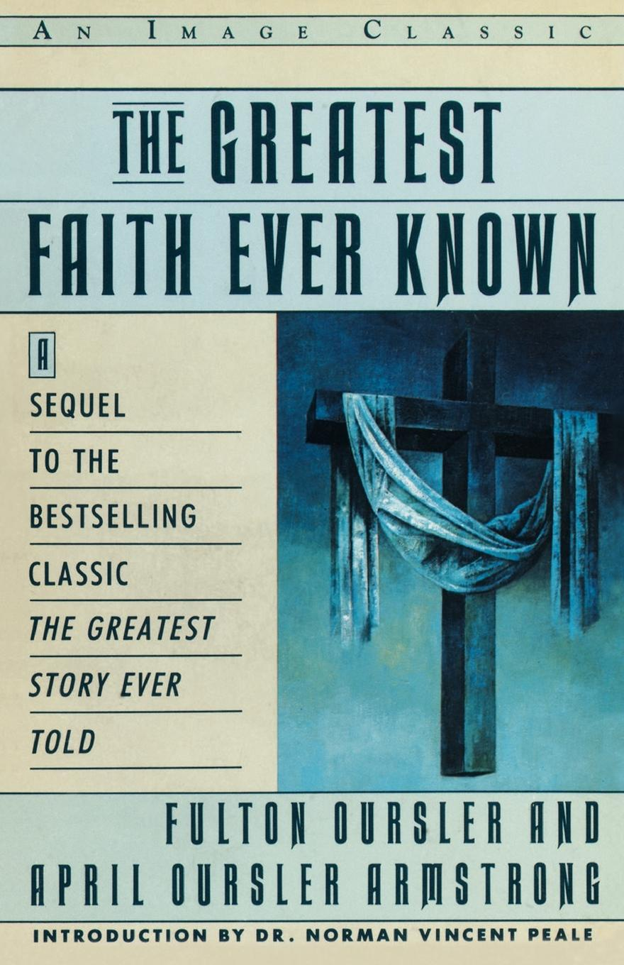 Fulton Oursler, Fulton Dursler The Greatest Faith Ever Known. The Story of the Men Who First Spread the Religion of Jesus and of the Momentous the who sensation the story of tommy