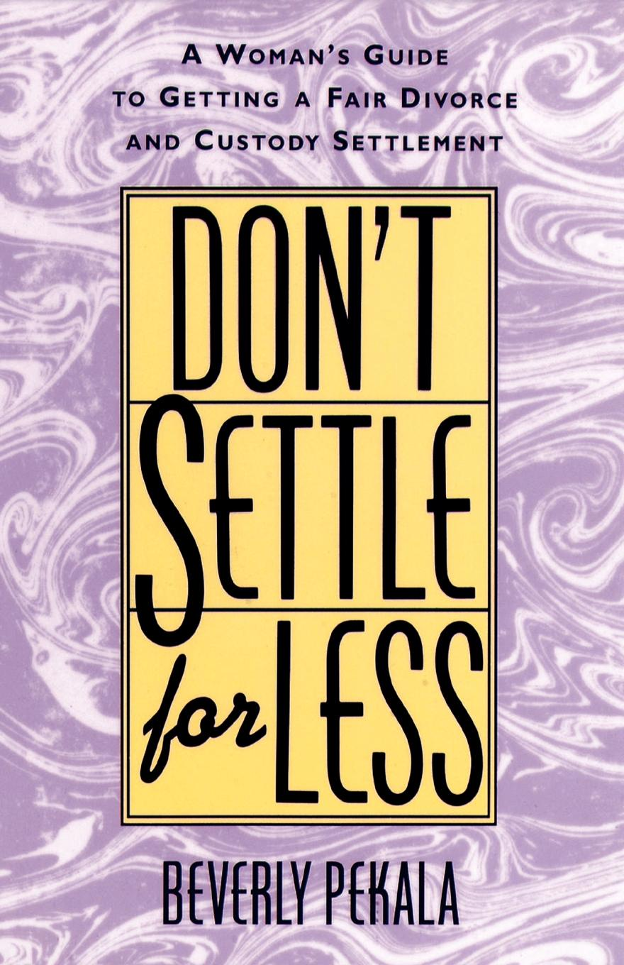 Beverly Pekala Don't Settle for Less. A Woman's Guide to Getting a Fair Divorce & Custody Settlement lois brenner robert stein getting your share a woman s guide to successful divorce strategies