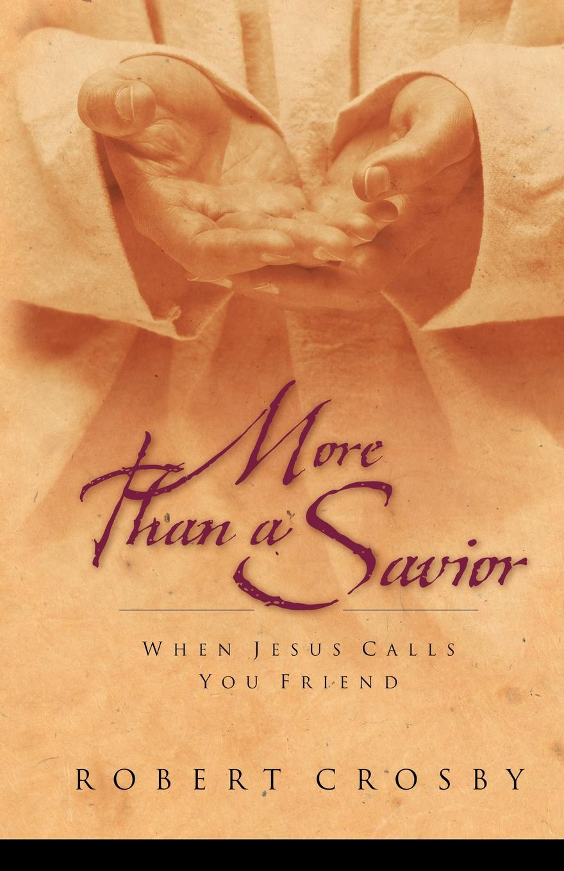 Robert Crosby More Than a Savior. When Jesus Calls You Friend a monster calls