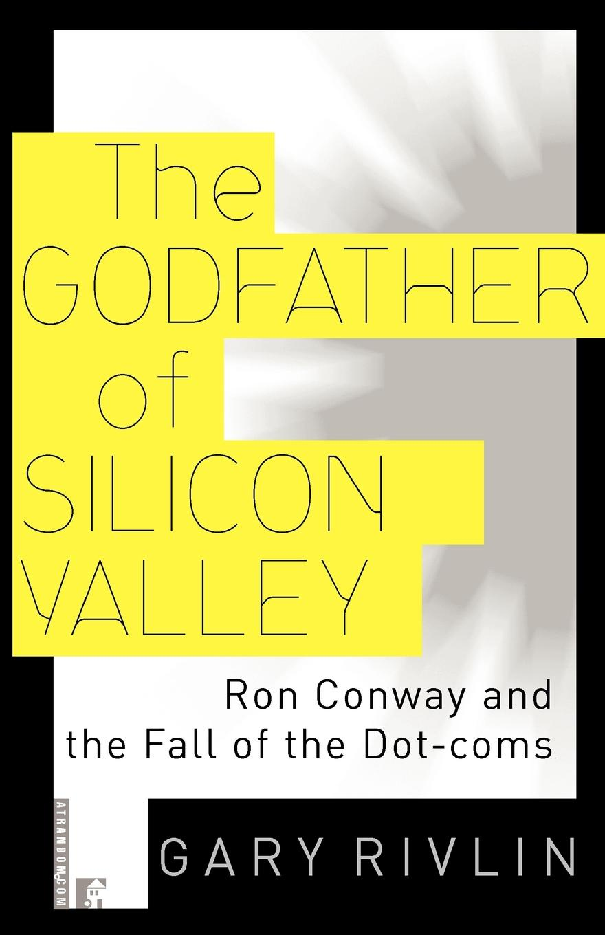 Gary Rivlin The Godfather of Silicon Valley. Ron Conway and the Fall of the Dot-Coms the dot