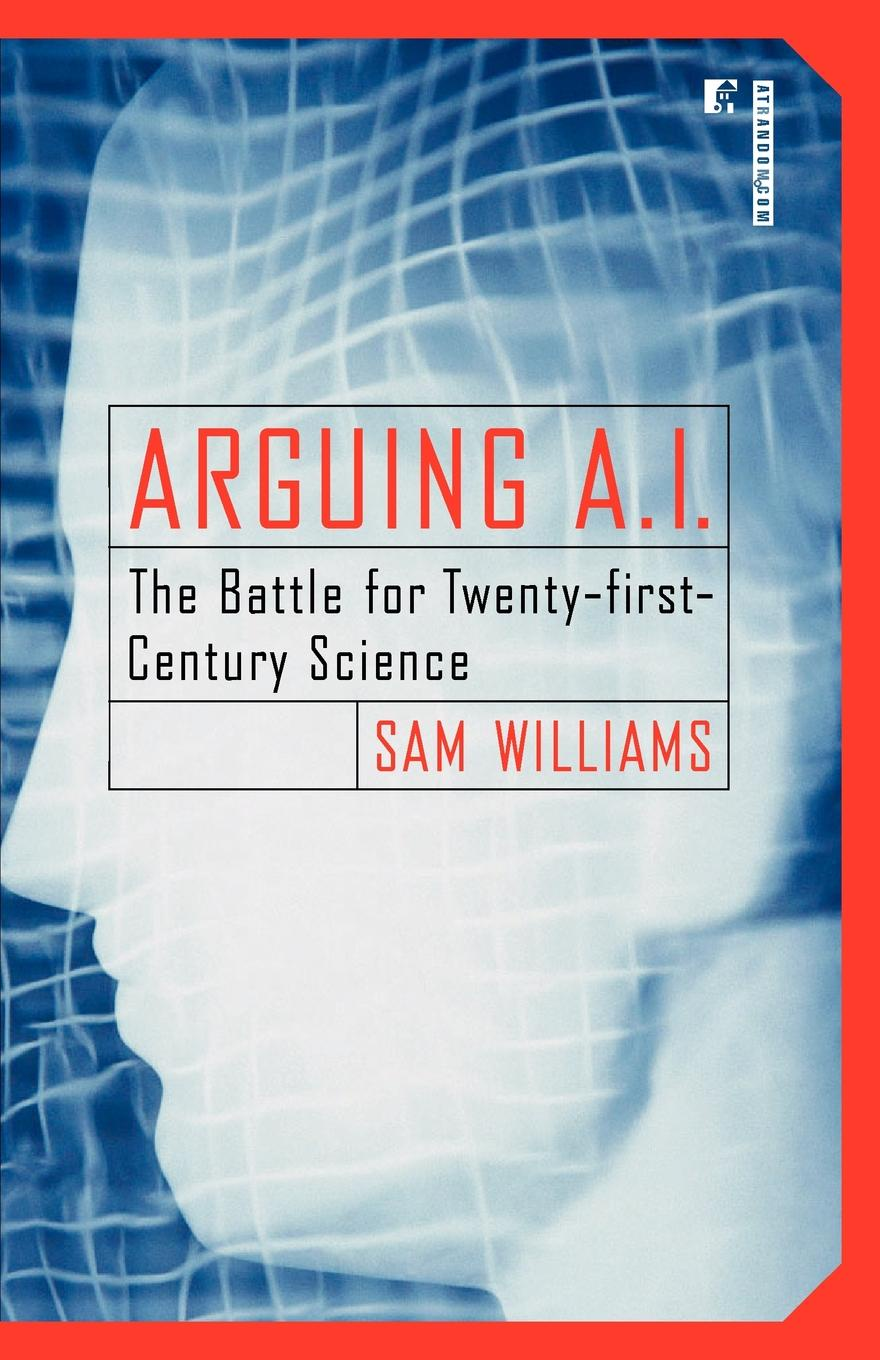 Sam Williams Arguing A.I. The Battle for Twenty-First Century Science mark philps kingdom come essential theology for the twenty first century
