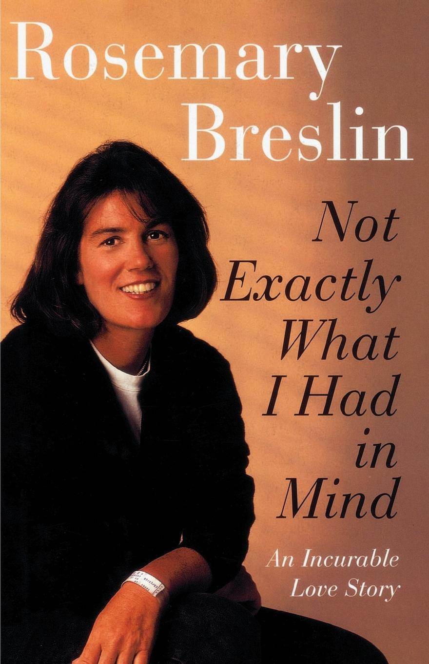 Rosemary Breslin Not Exactly What I Had in Mind. An Incurable Love Story mikki e nix what i learned in love