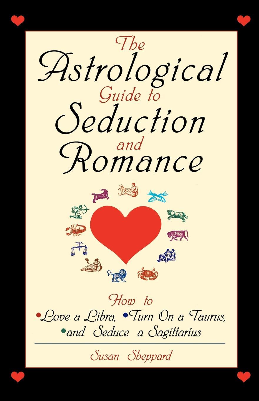 Susan Sheppard The Astrological Guide to Seduction and Romance. How Love a Libra, Turn on Taurus, Seduce Sagittarius