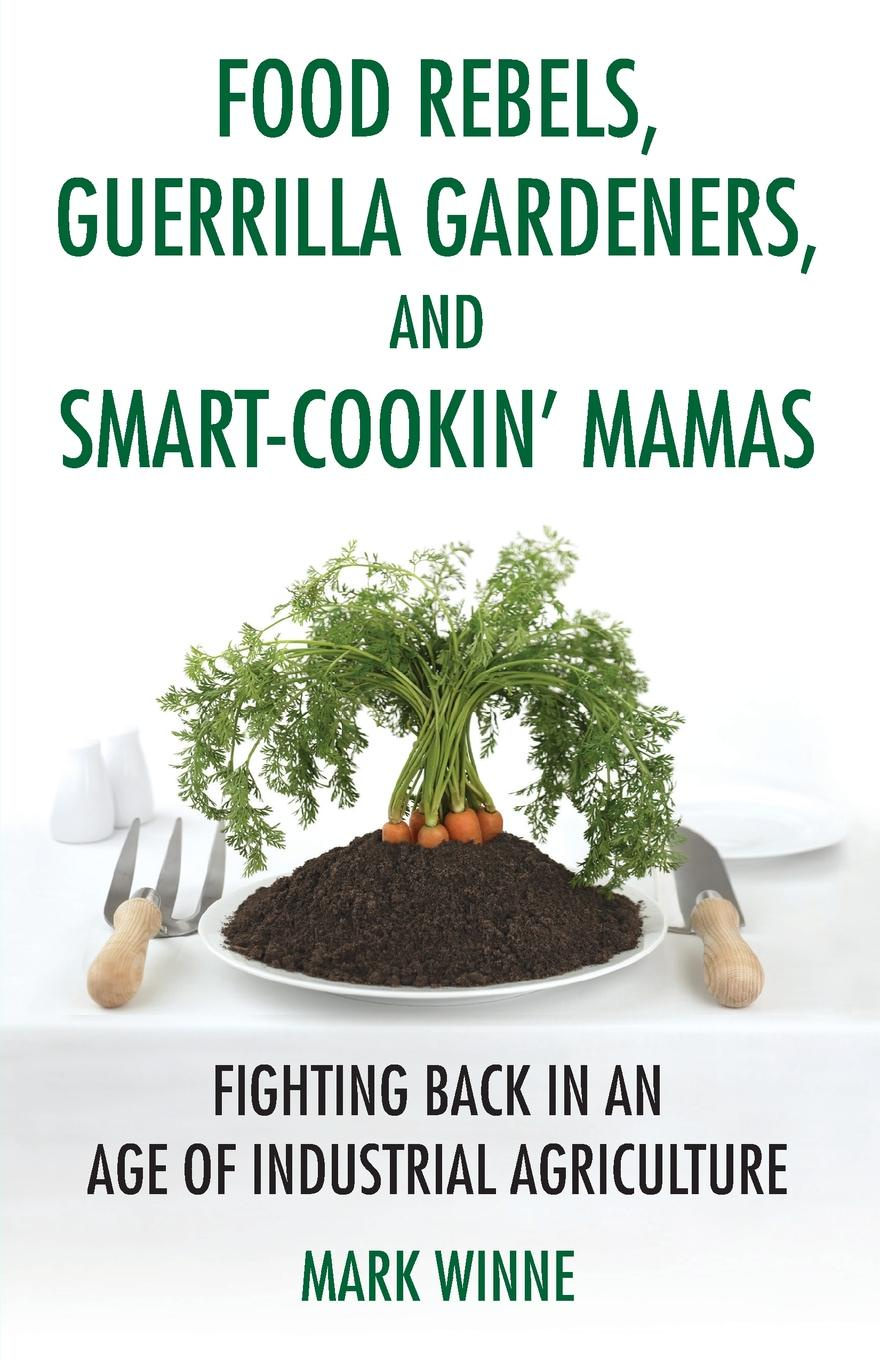 Mark Winne Food Rebels, Guerrilla Gardeners, and Smart-Cookin' Mamas. Fighting Back in an Age of Industrial Agriculture nurhan dunford turgut food and industrial bioproducts and bioprocessing