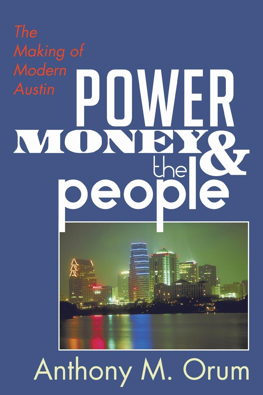 Anthony M. Orum Power, Money and the People. The Making of Modern Austin citizen hughes the power the money and the madness