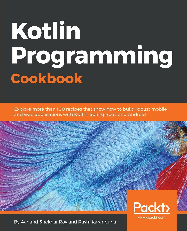 Aanand Shekhar Roy, Rashi Karanpuria Kotlin Programming Cookbook