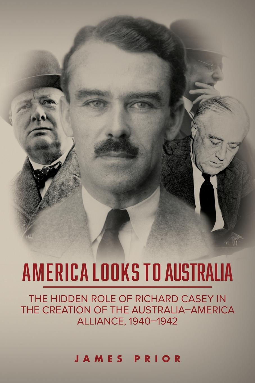 James Prior America Looks to Australia. The Hidden Role of Richard Casey in the Creation Australia-America Alliance, 1940-1942