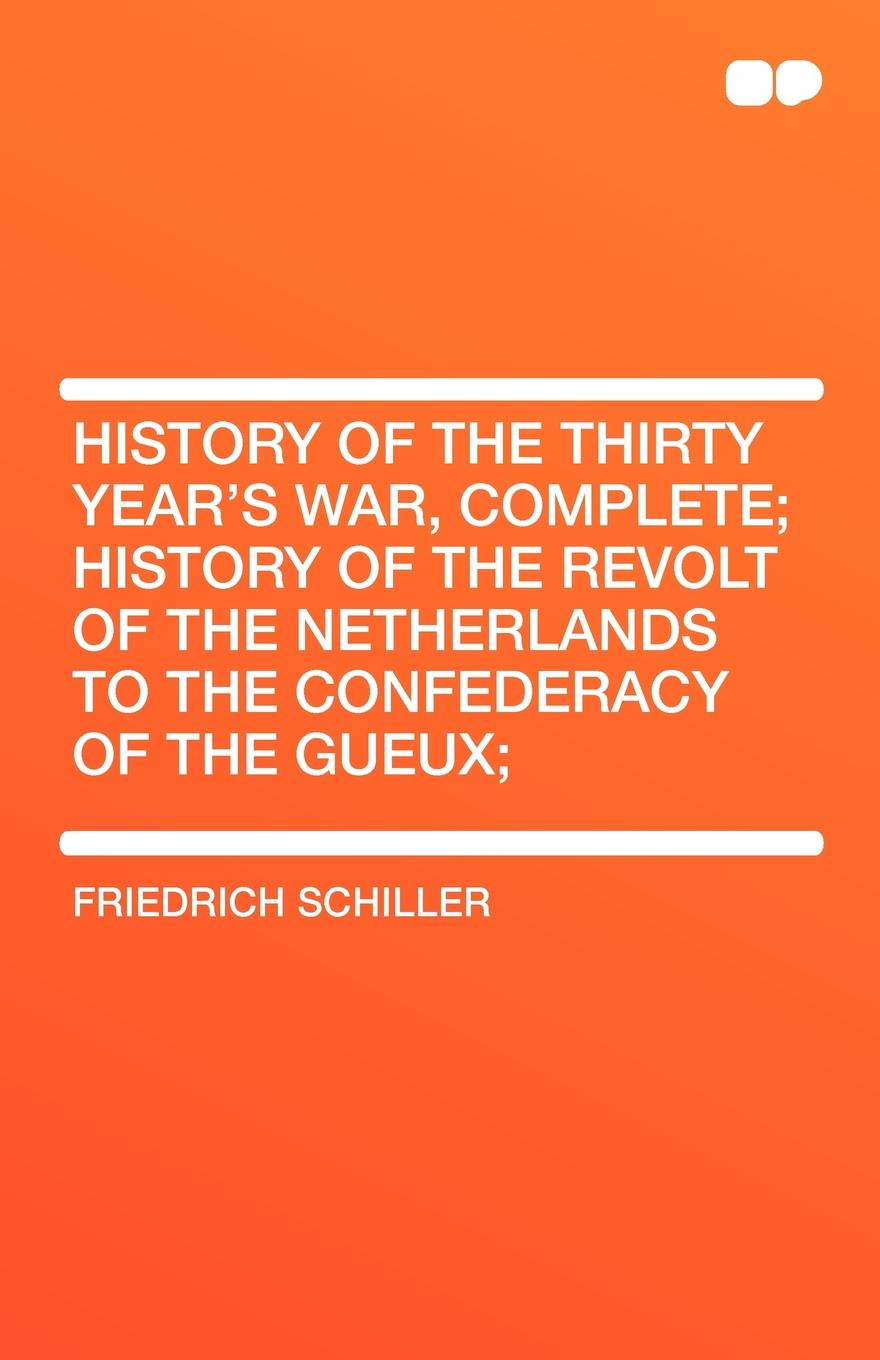 Schiller Friedrich History of the Thirty Year's War, Complete; History of the Revolt of the Netherlands to the Confederacy of the Gueux; friedrich von schiller history of the revolt of the netherlands volume 03