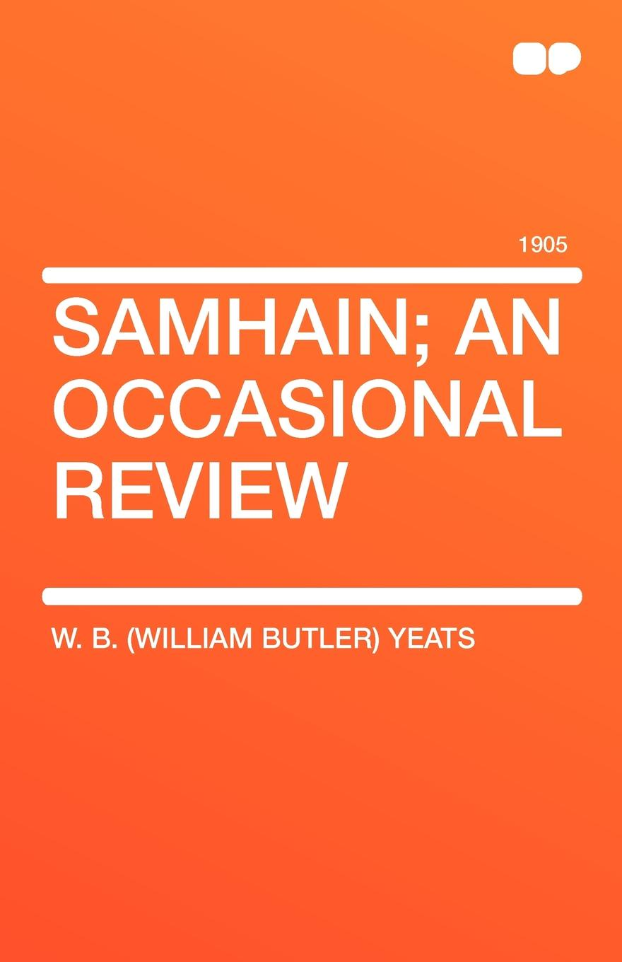 William Butler Yeats, W. B. (William Butler) Yeats Samhain; An Occasional Review