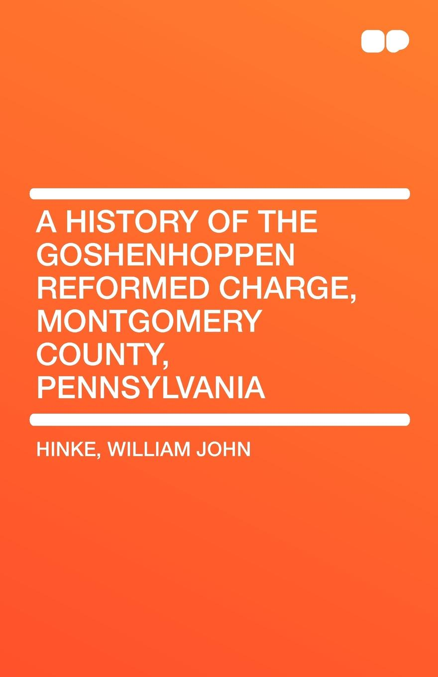 William John Hinke A history of the Goshenhoppen Reformed charge, Montgomery County, Pennsylvania
