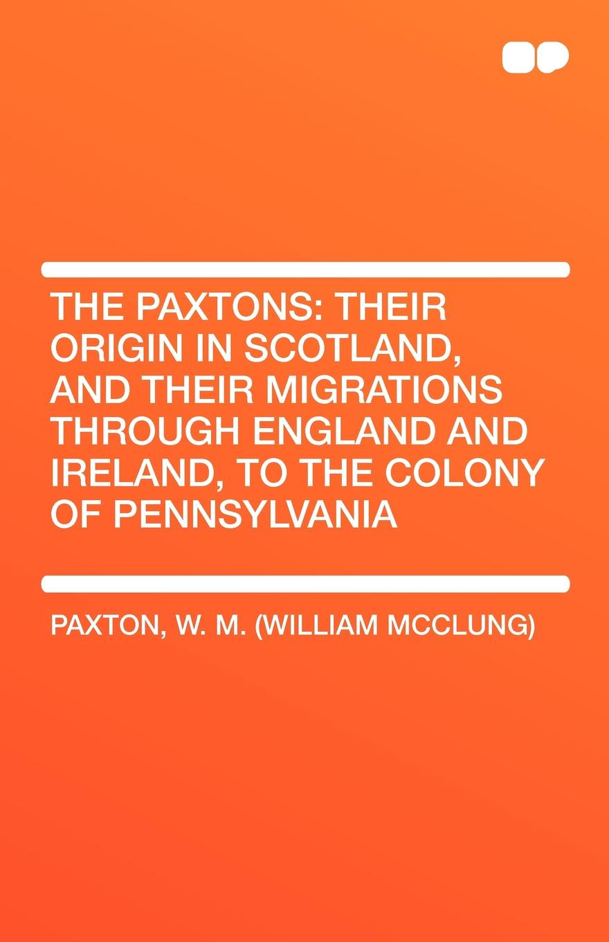 все цены на W. M. (William McClung) Paxton The Paxtons. Their Origin in Scotland, and Their Migrations Through England and Ireland, to the Colony of Pennsylvania онлайн
