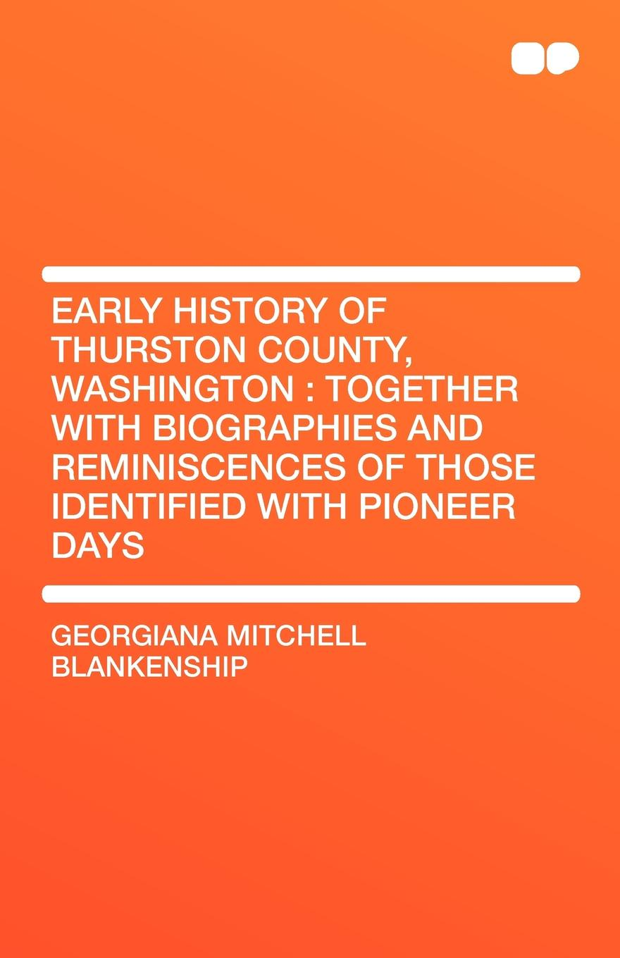 Georgiana Mitchell Blankenship Early History of Thurston County, Washington. Together with Biographies and Reminiscences Those Identified Pioneer Days
