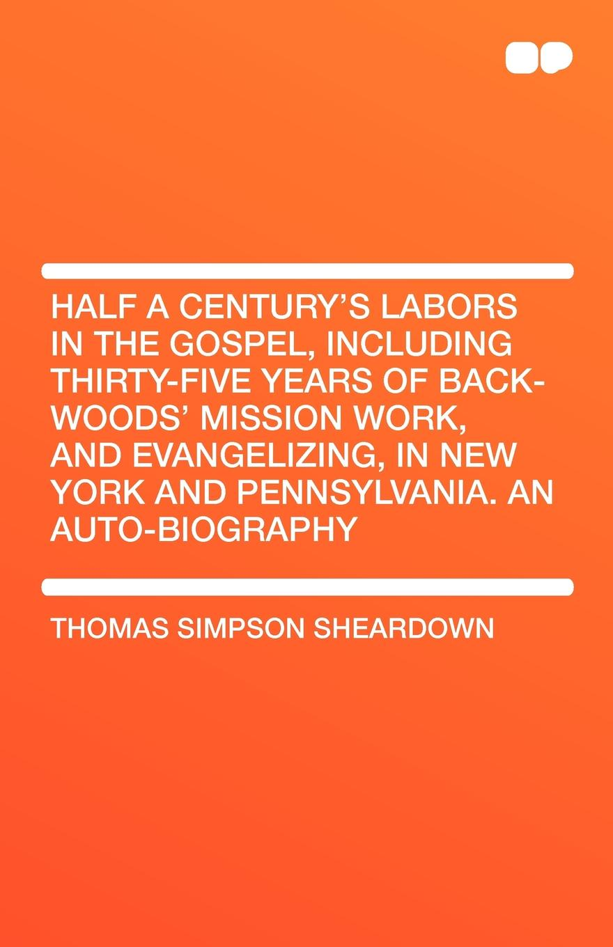Thomas Simpson Sheardown Half a Century's Labors in the Gospel, Including Thirty-Five Years of Back-Woods' Mission Work, and Evangelizing, in New York and Pennsylvania. an Aut