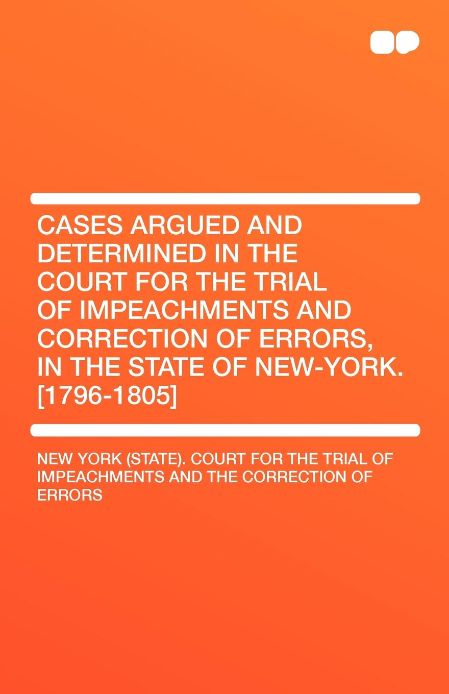 State New York Cases Argued and Determined in the Court for Trial of Impeachments Correction Errors, New-York. .1796-1805.