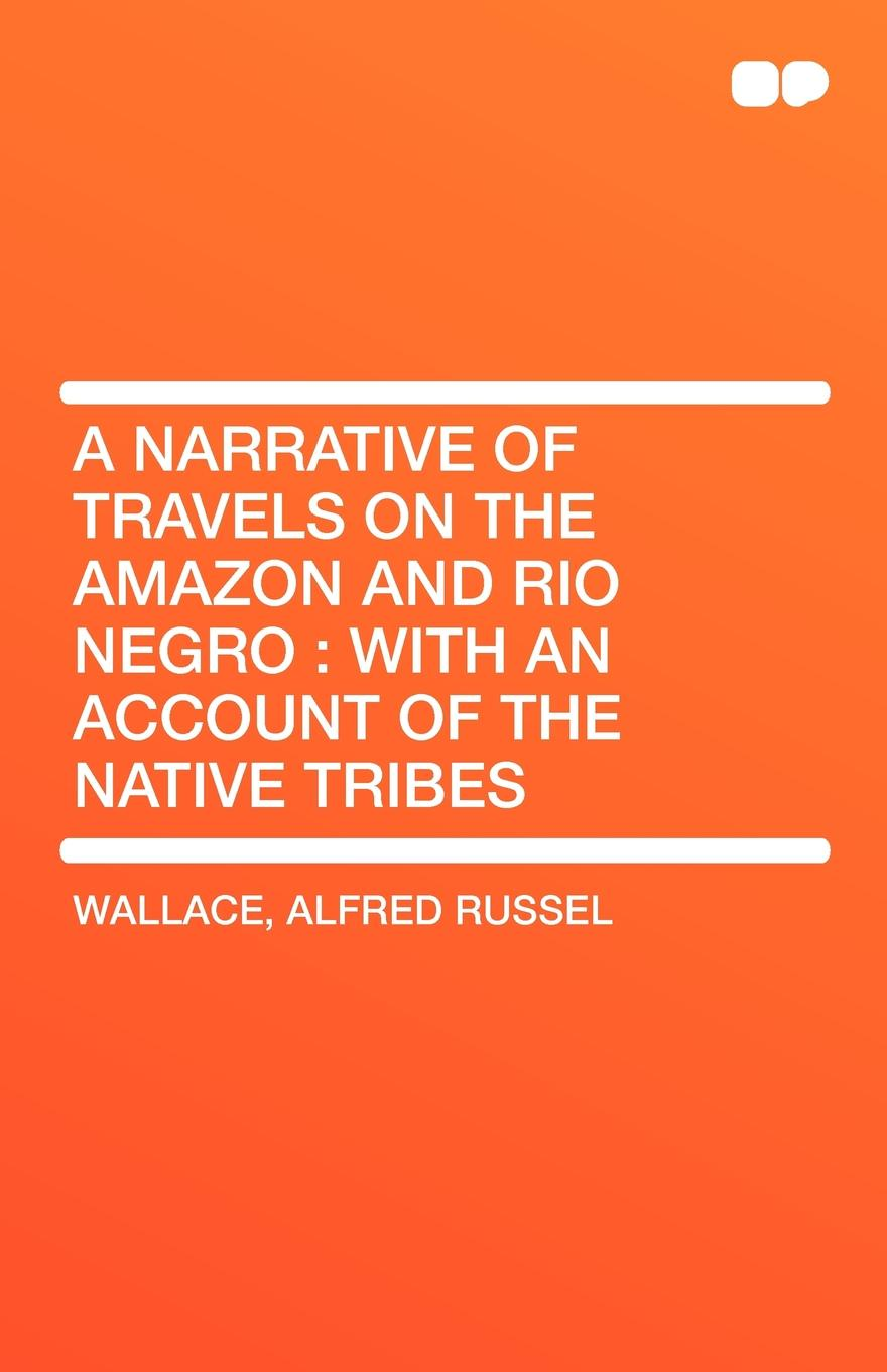 Фото Alfred Russell Wallace A Narrative of Travels on the Amazon and Rio Negro. With an Account of the Native Tribes