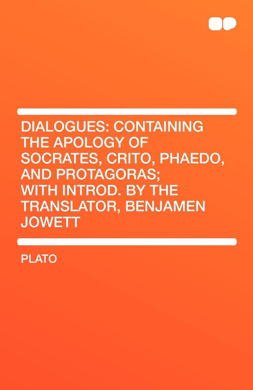Plato Dialogues. Containing the Apology of Socrates, Crito, Phaedo, and Protagoras; With Introd. by the Translator, Benjamen Jowett платон crito
