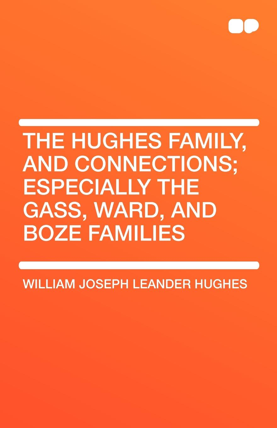 William Joseph Leander Hughes The Family, and Connections; Especially the Gass, Ward, Boze Families