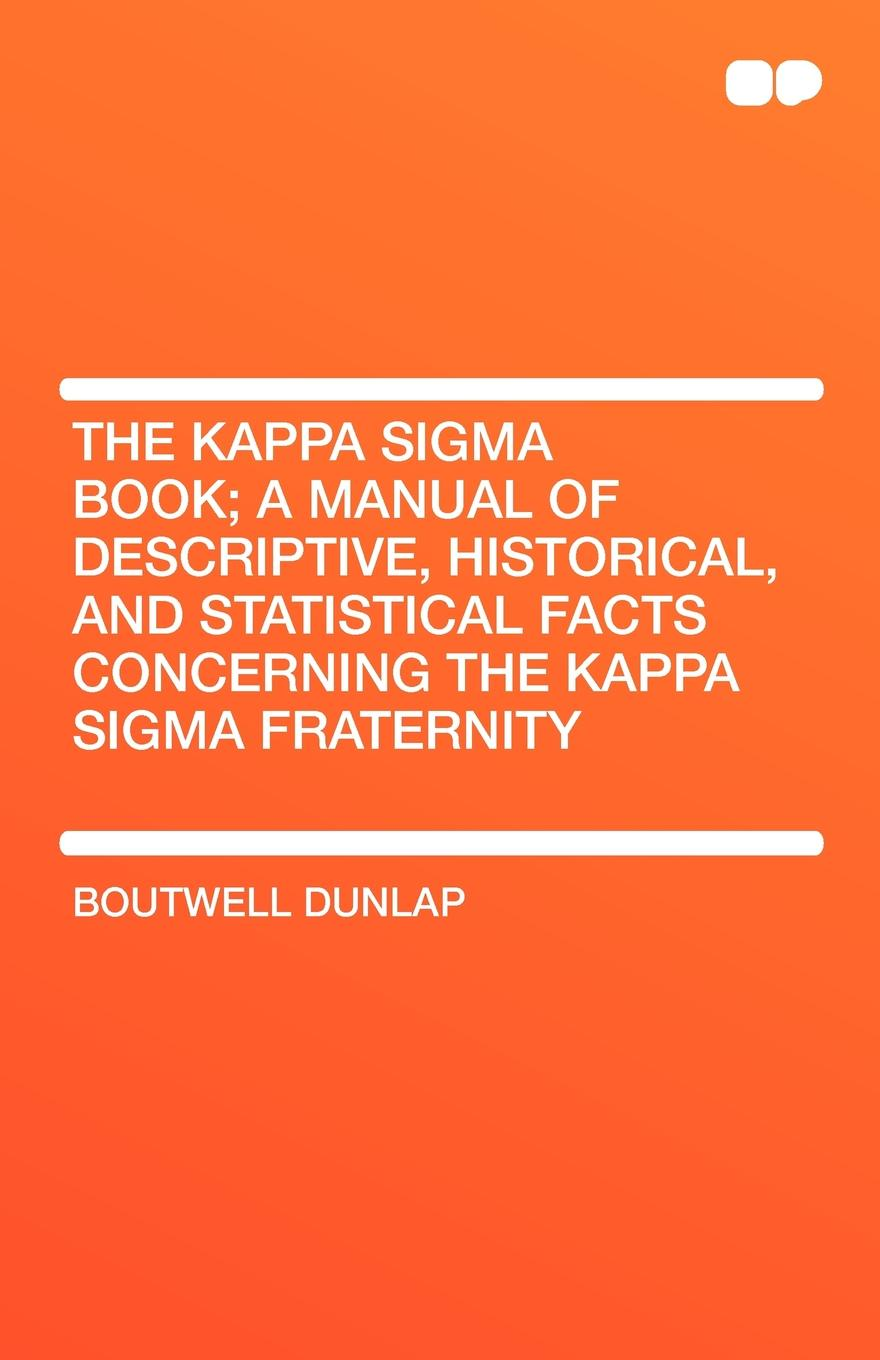 Boutwell Dunlap The Kappa SIGMA Book; A Manual of Descriptive, Historical, and Statistical Facts Concerning the Kappa SIGMA Fraternity order kappa alpha history and catalogue of the kappa alpha fraternity