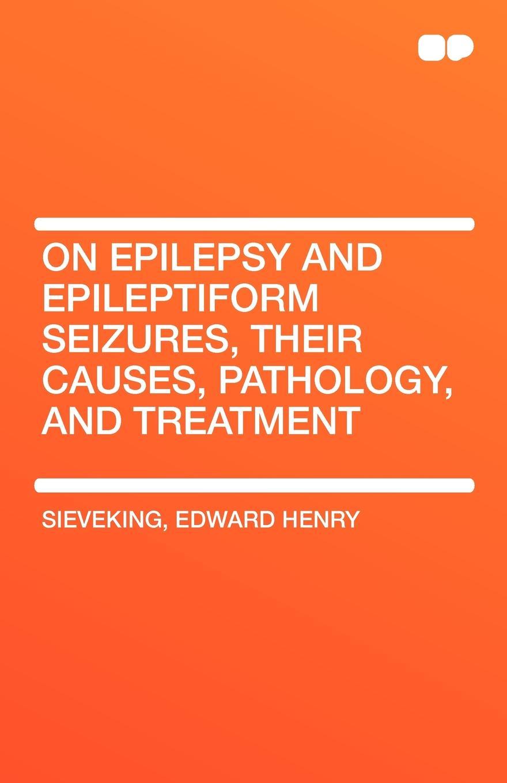 Edward Henry Sieveking On Epilepsy and Epileptiform Seizures Their Causes Pathology and Treatment