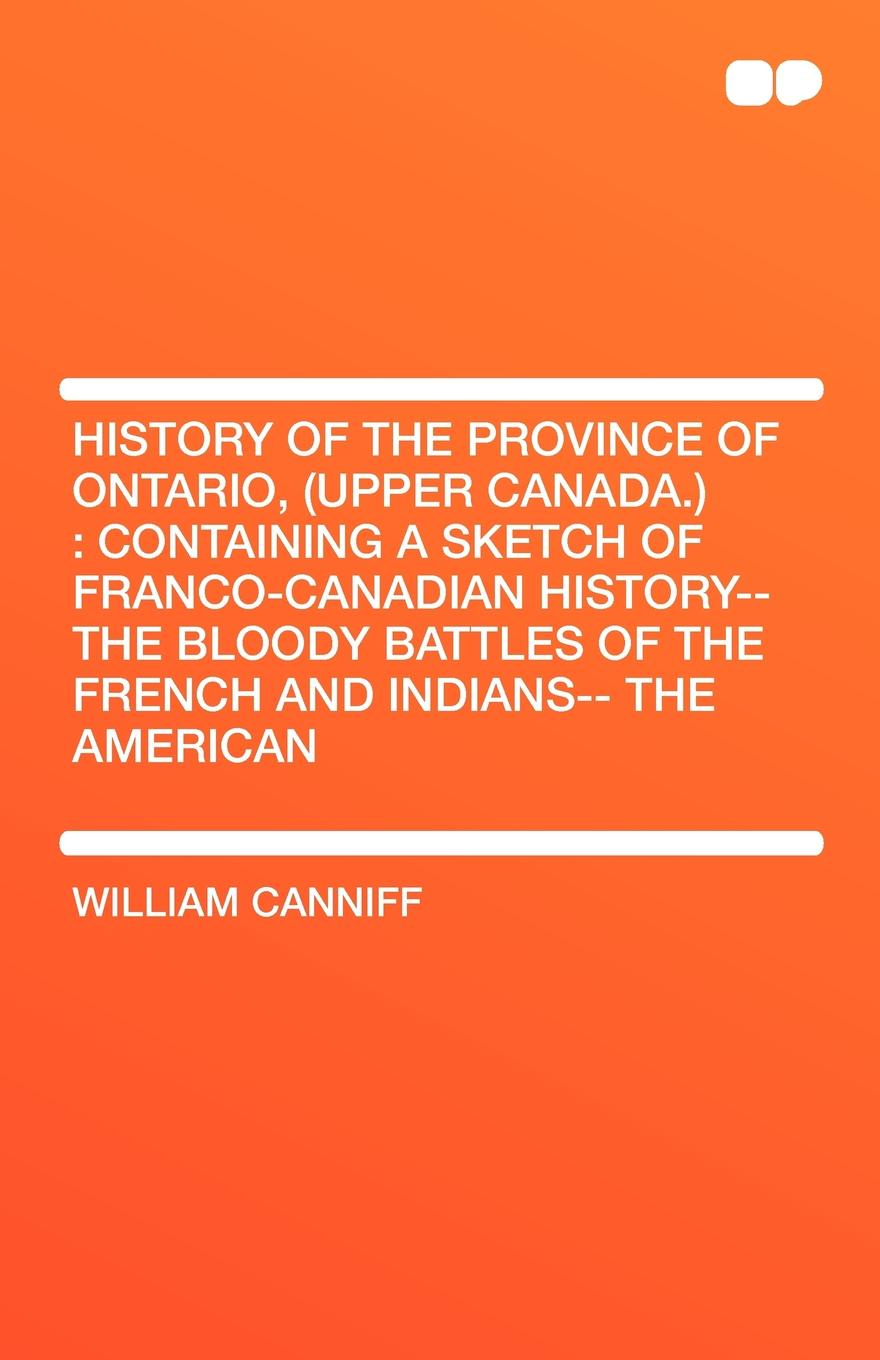 William Canniff History of the Province of Ontario, (Upper Canada.). Containing a Sketch of Franco-Canadian History-- The Bloody Battles of the French and Indians-- T a history of canada