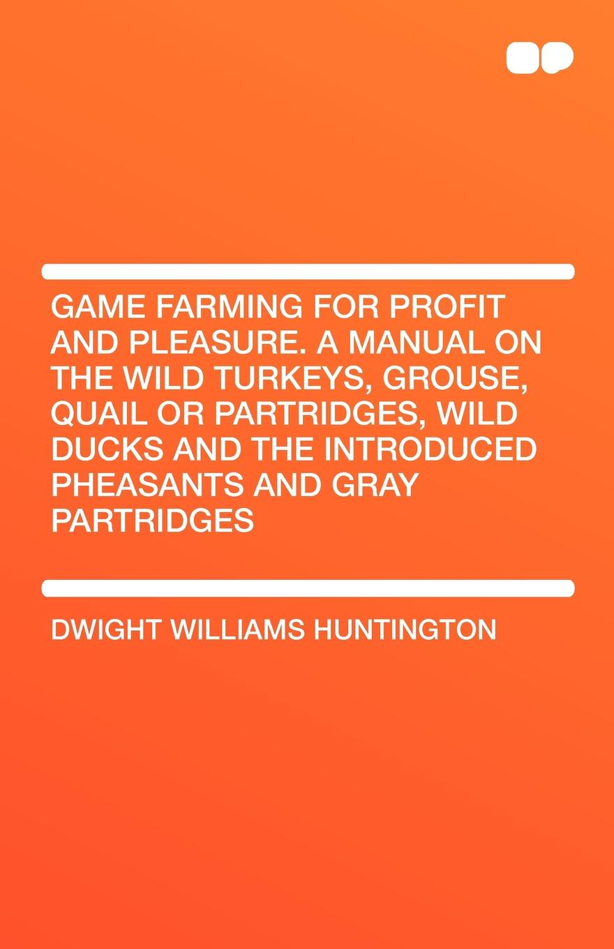 Dwight Williams Huntington Game Farming for Profit and Pleasure. a Manual on the Wild Turkeys, Grouse, Quail or Partridges, Wild Ducks and the Introduced Pheasants and Gray Part nauti and wild