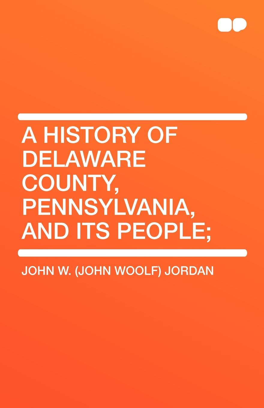 John Woolf Jordan A History of Delaware County, Pennsylvania, and Its People