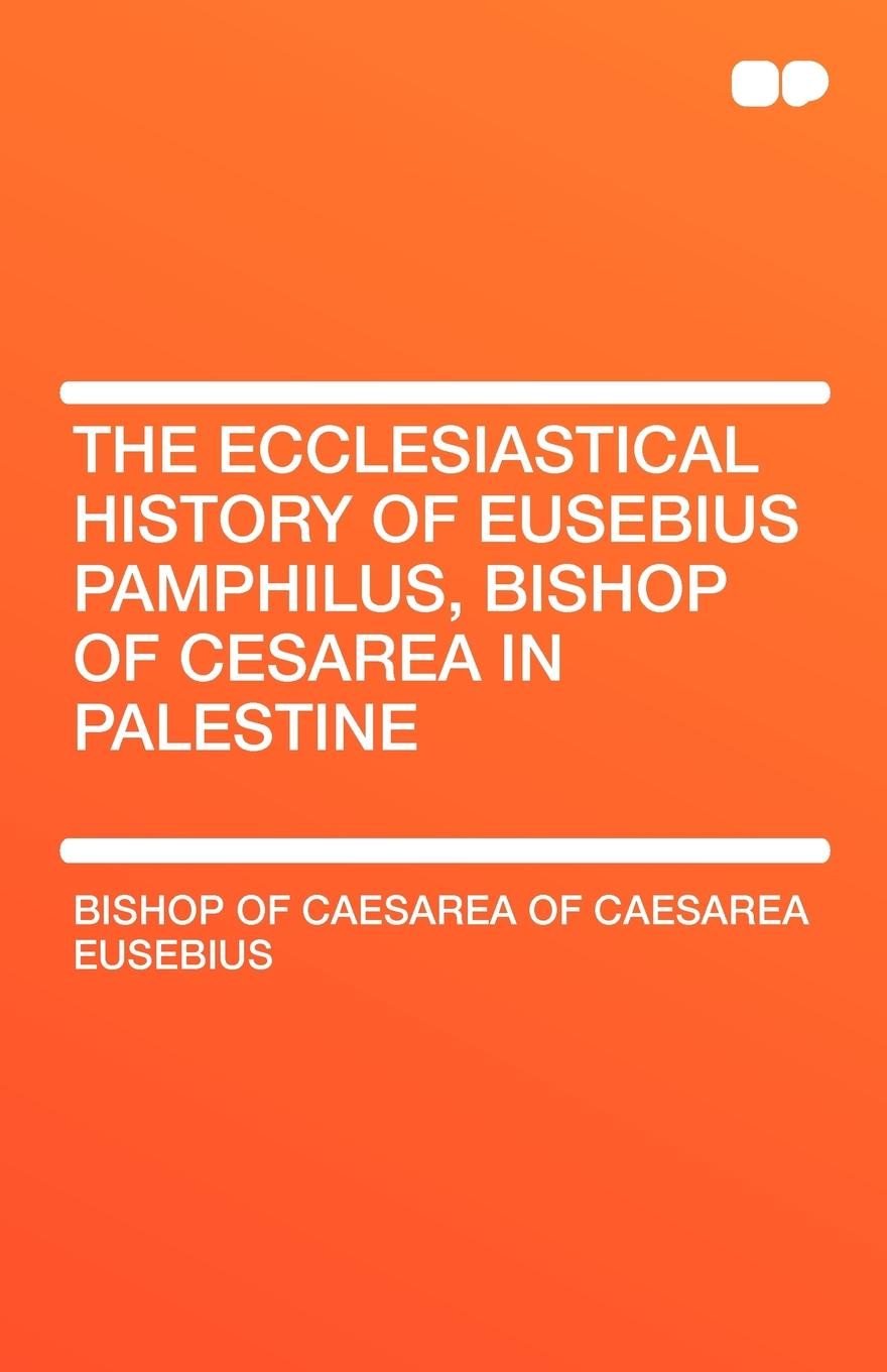 Bishop Of Caesarea of Caesarea Eusebius The Ecclesiastical History of Eusebius Pamphilus, Bishop of Cesarea in Palestine