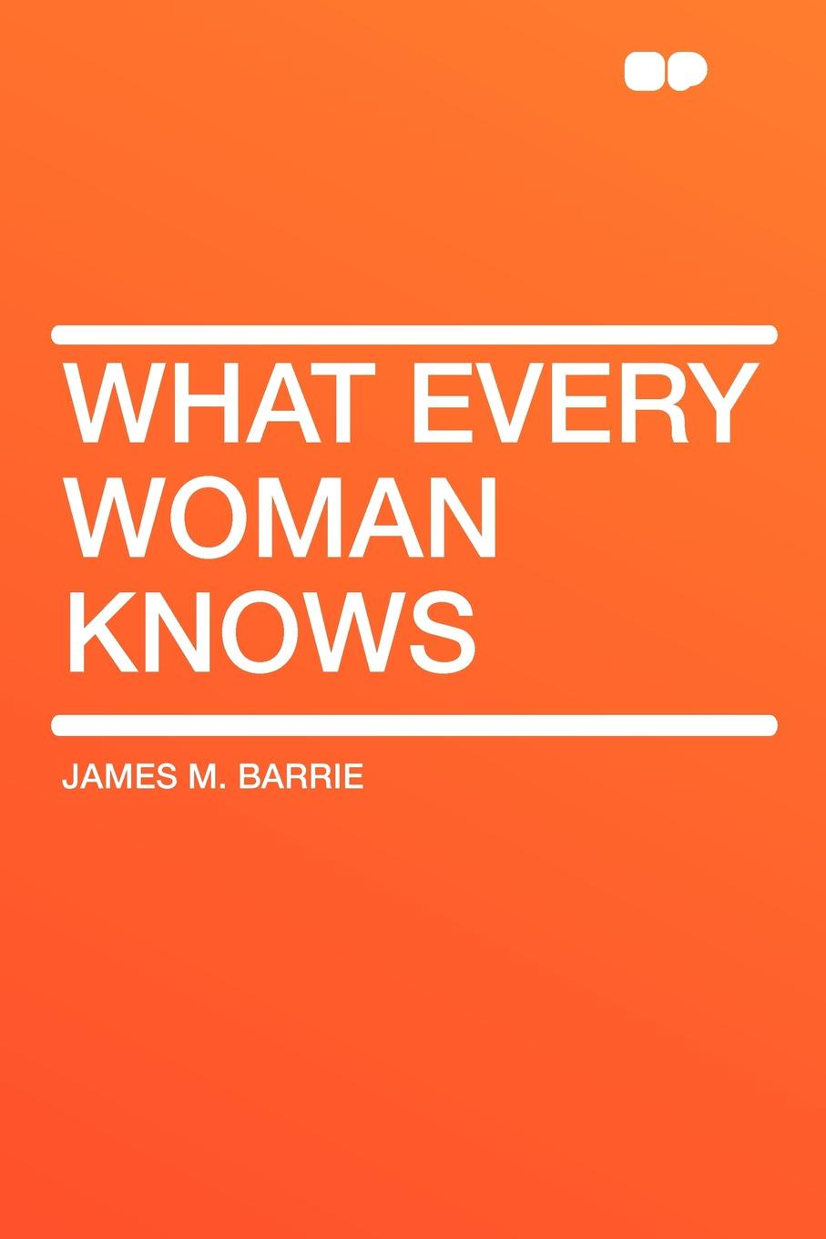 James M. Barrie What Every Woman Knows rosie thomas every woman knows a secret