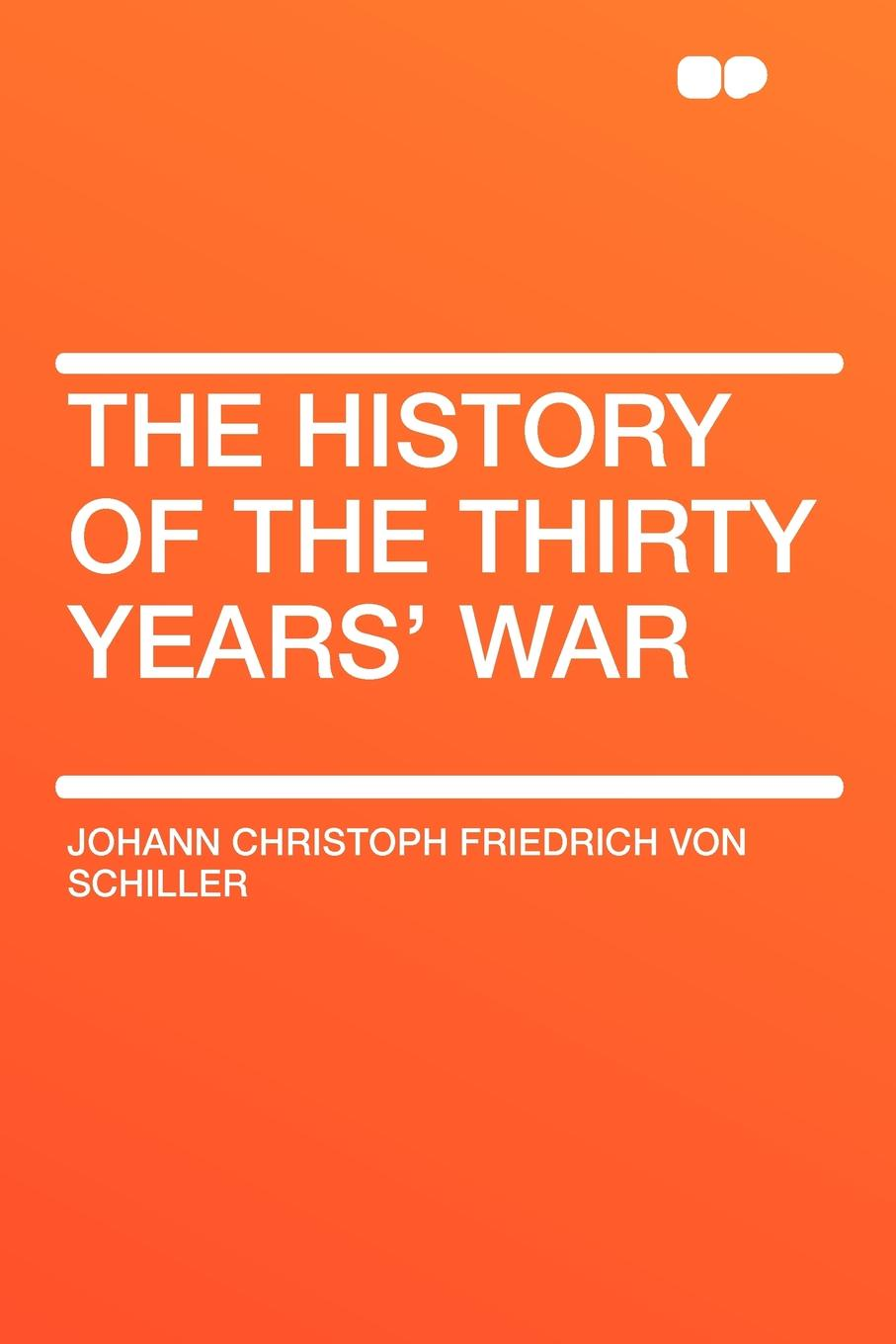 Johann Christoph Friedrich von Schiller The History of the Thirty Years' War friedrich von schiller history of the revolt of the netherlands volume 03