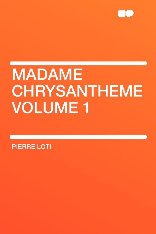 Pierre Loti Madame Chrysantheme Volume 1