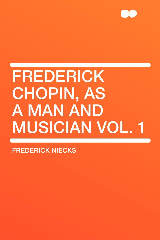 Frederick Niecks Frederick Chopin, as a Man and Musician Vol. 1 frederick