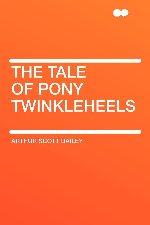 Arthur Scott Bailey The Tale of Pony Twinkleheels the perfect pony