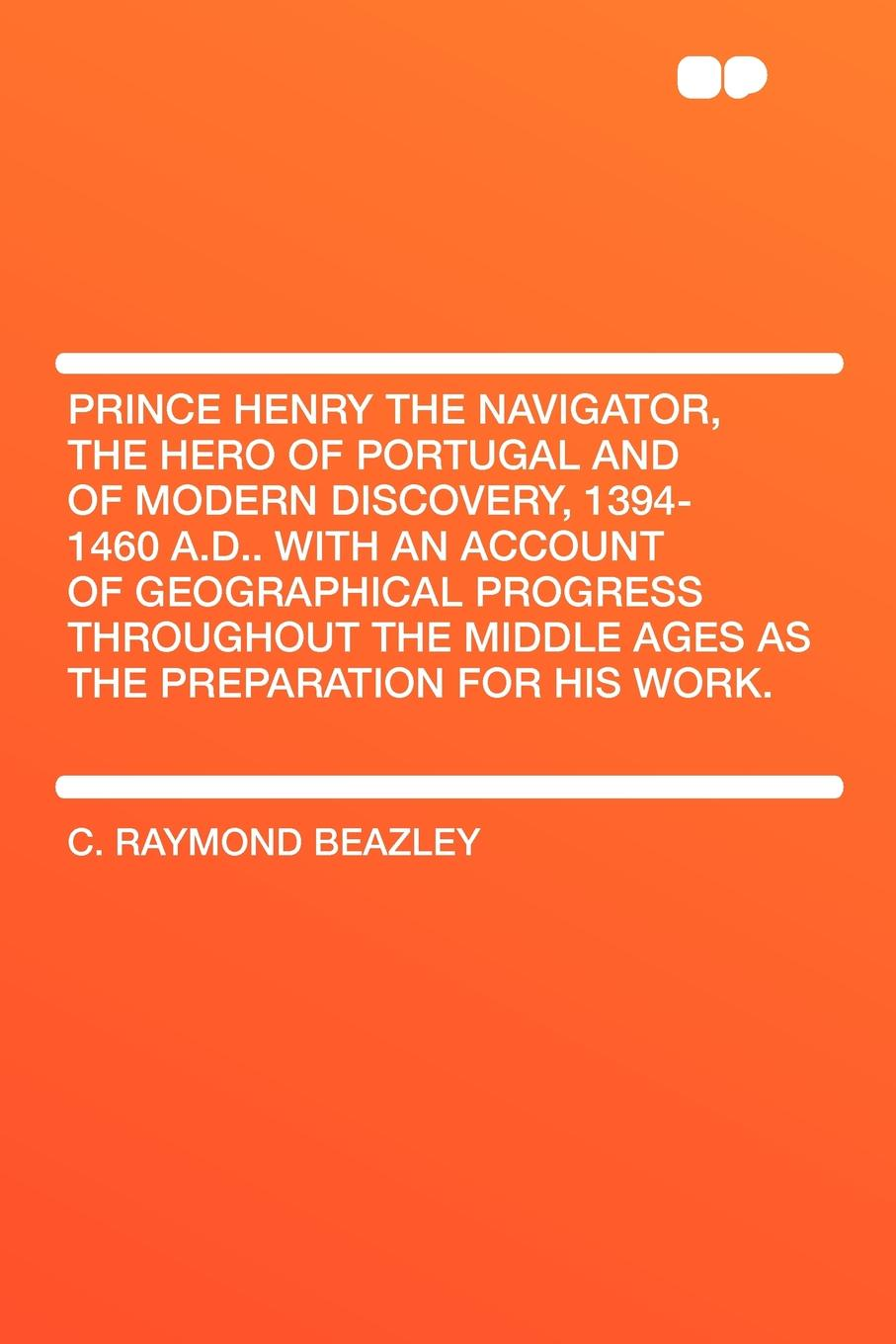 лучшая цена C. Raymond Beazley Prince Henry the Navigator, the Hero of Portugal and of Modern Discovery, 1394-1460 A.D.. With an Account of Geographical Progress Throughout the Middle Ages As the Preparation for His Work.