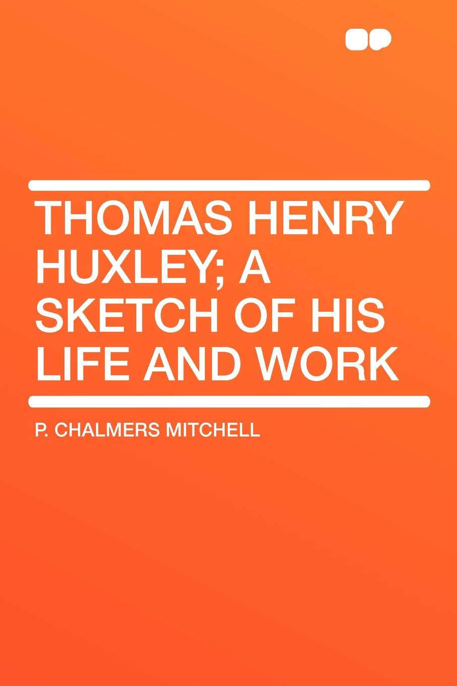 P. Chalmers Mitchell Thomas Henry Huxley; A Sketch Of His Life And Work