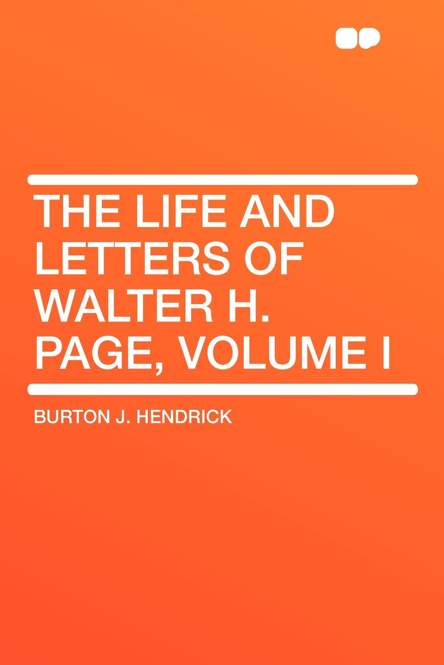 Burton J. Hendrick The Life and Letters of Walter H. Page, Volume I barr amelia e all the days of my life an autobiography page 5 page 10 page 8